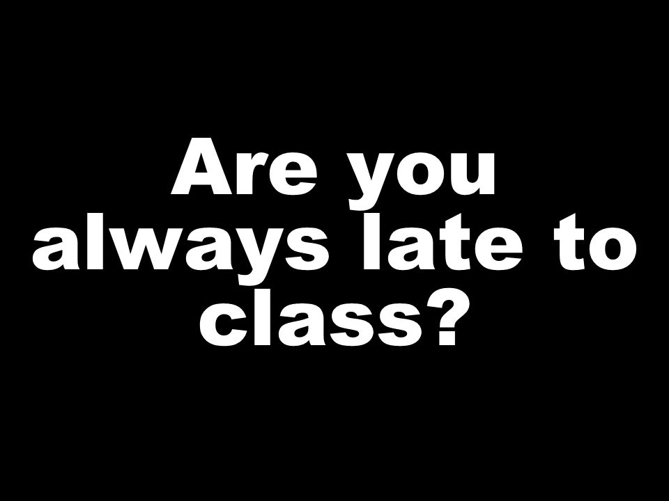 Are you always late to class