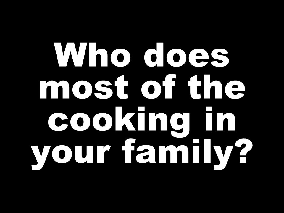 Who does most of the cooking in your family