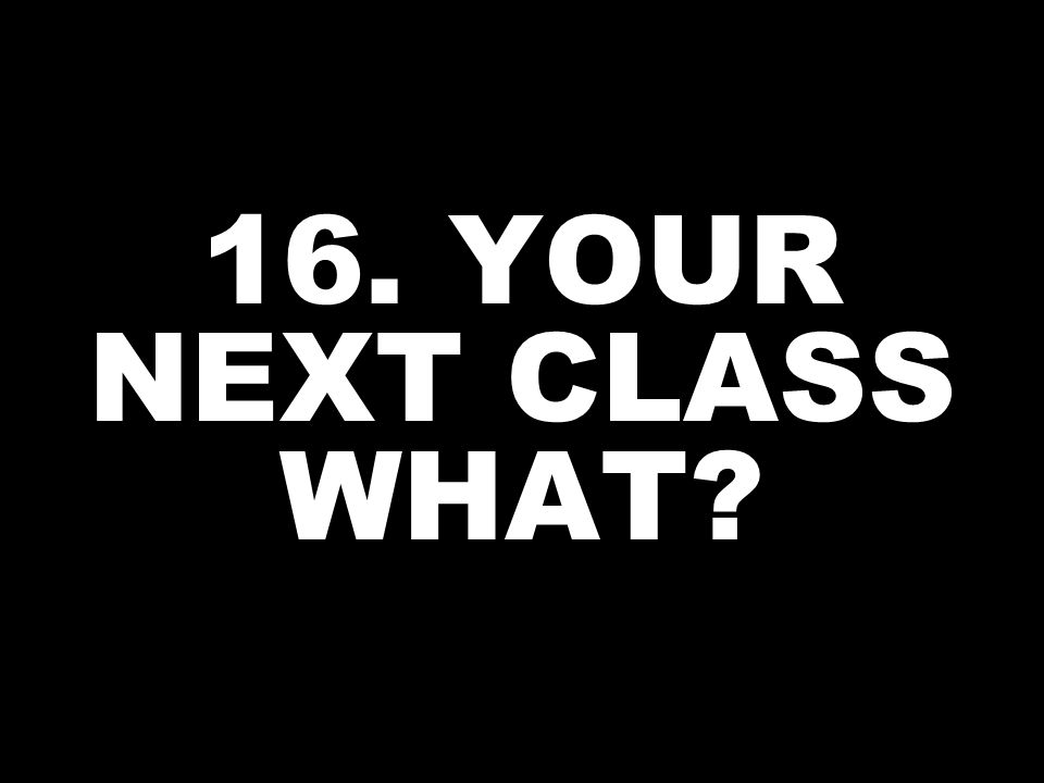 16. YOUR NEXT CLASS WHAT