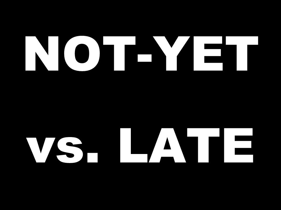 NOT-YET vs. LATE