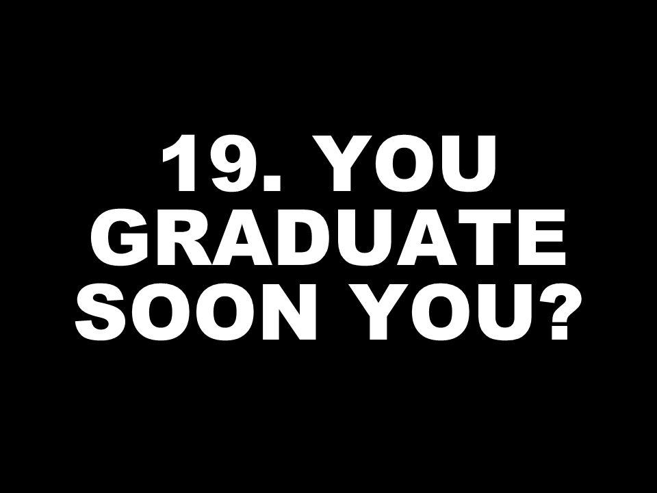 19. YOU GRADUATE SOON YOU?