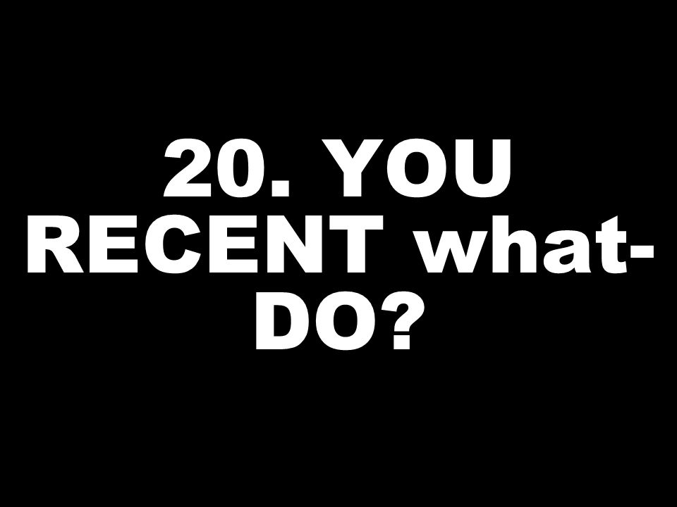 20. YOU RECENT what- DO