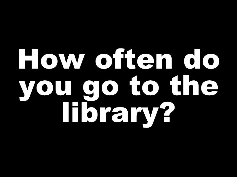 How often do you go to the library