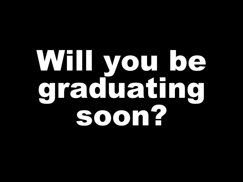 Will you be graduating soon