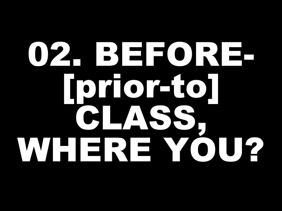 02. BEFORE- [prior-to] CLASS, WHERE YOU