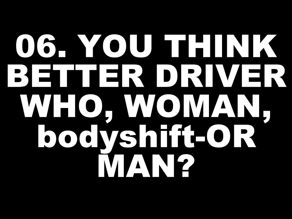 06. YOU THINK BETTER DRIVER WHO, WOMAN, bodyshift-OR MAN