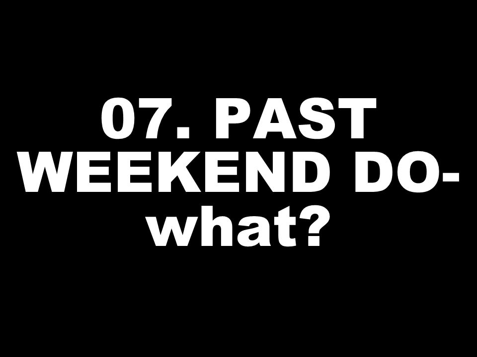 07. PAST WEEKEND DO- what