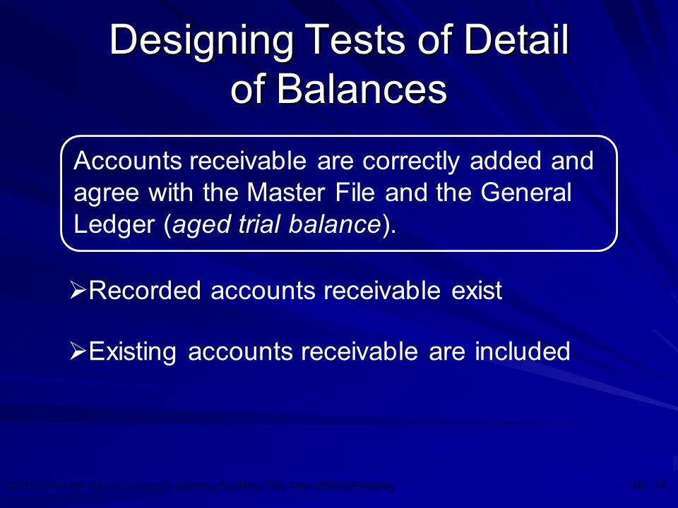 ©2010 Prentice Hall Business Publishing, Auditing 13/e, Arens//Elder/Beasley 16 - 17 Designing Tests of Detail of Balances Accounts receivable are correctly added and agree with the Master File and the General Ledger (aged trial balance).