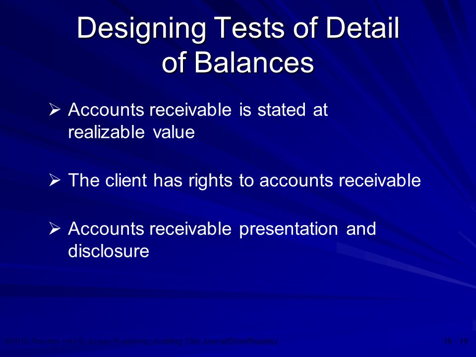 ©2010 Prentice Hall Business Publishing, Auditing 13/e, Arens//Elder/Beasley 16 - 19 Designing Tests of Detail of Balances  Accounts receivable is stated at realizable value  The client has rights to accounts receivable  Accounts receivable presentation and disclosure