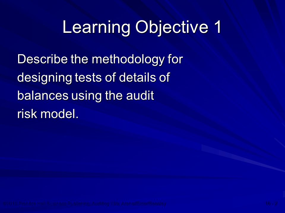 ©2010 Prentice Hall Business Publishing, Auditing 13/e, Arens//Elder/Beasley 16 - 2 Learning Objective 1 Describe the methodology for designing tests of details of balances using the audit risk model.