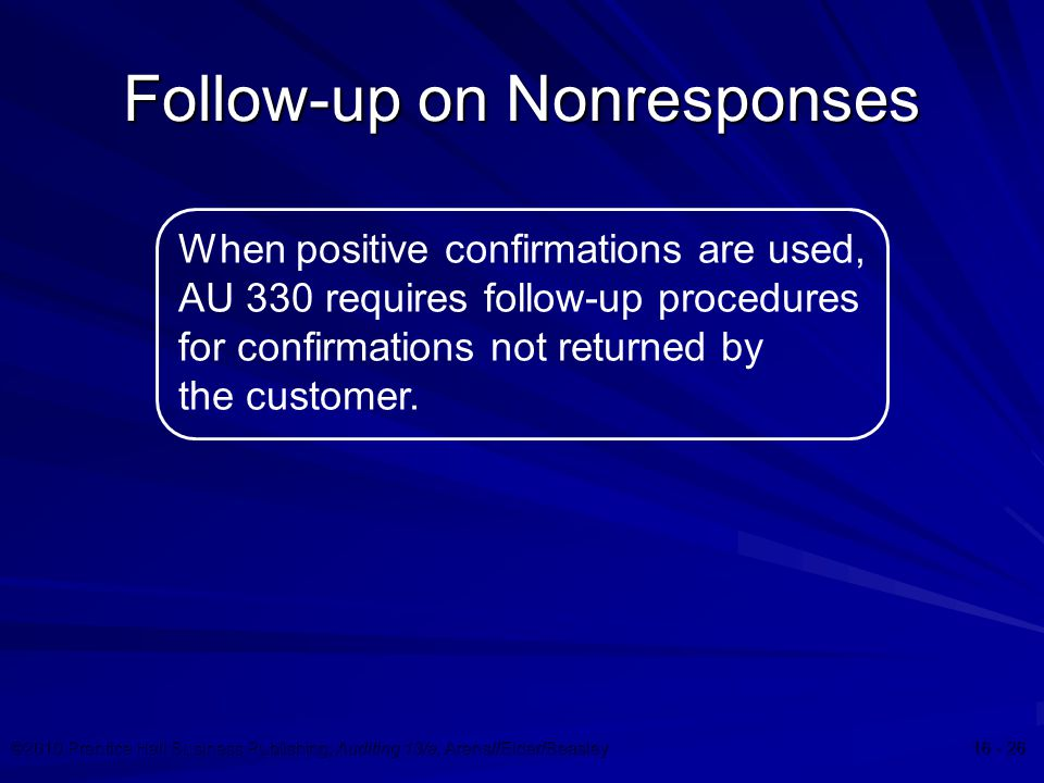 ©2010 Prentice Hall Business Publishing, Auditing 13/e, Arens//Elder/Beasley 16 - 26 Follow-up on Nonresponses When positive confirmations are used, AU 330 requires follow-up procedures for confirmations not returned by the customer.