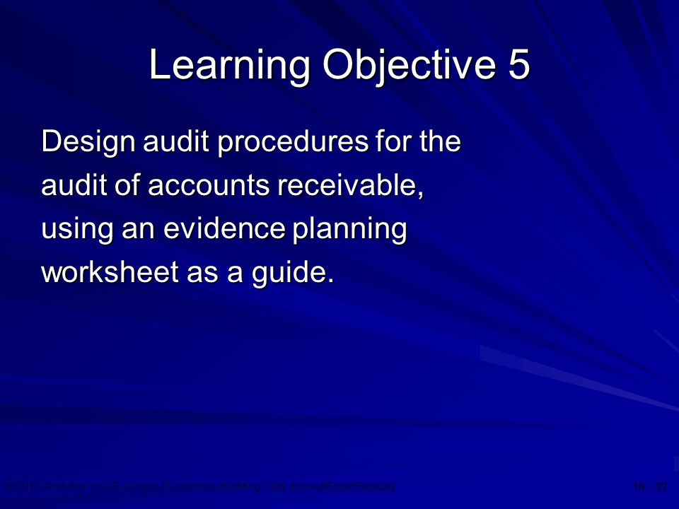 ©2010 Prentice Hall Business Publishing, Auditing 13/e, Arens//Elder/Beasley 16 - 32 Learning Objective 5 Design audit procedures for the audit of accounts receivable, using an evidence planning worksheet as a guide.