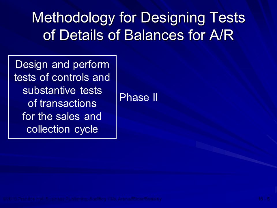 ©2010 Prentice Hall Business Publishing, Auditing 13/e, Arens//Elder/Beasley 16 - 5 Methodology for Designing Tests of Details of Balances for A/R Design and perform tests of controls and substantive tests of transactions for the sales and collection cycle Phase II