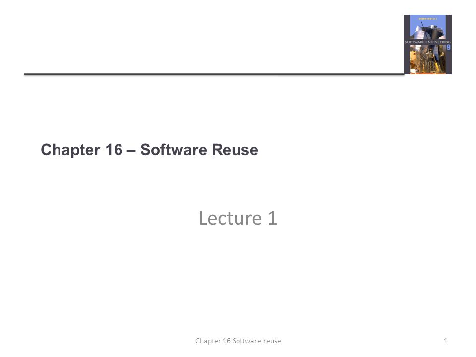 Chapter 16 – Software Reuse Lecture 1 1Chapter 16 Software reuse