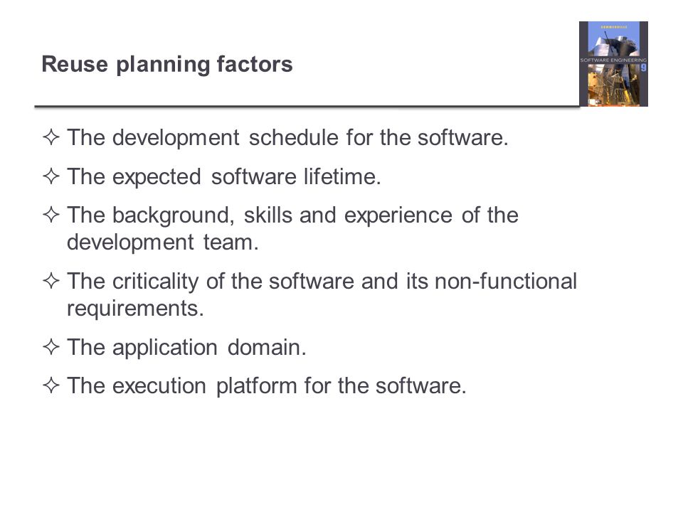 Reuse planning factors  The development schedule for the software.  The expected software lifetime.  The background, skills and experience of the d