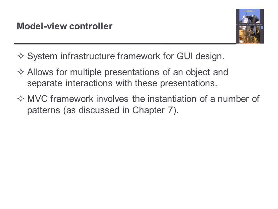 Model-view controller  System infrastructure framework for GUI design.  Allows for multiple presentations of an object and separate interactions wit