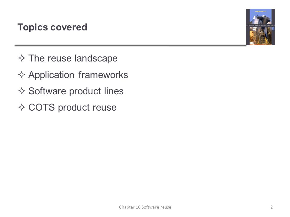 Topics covered  The reuse landscape  Application frameworks  Software product lines  COTS product reuse Chapter 16 Software reuse2