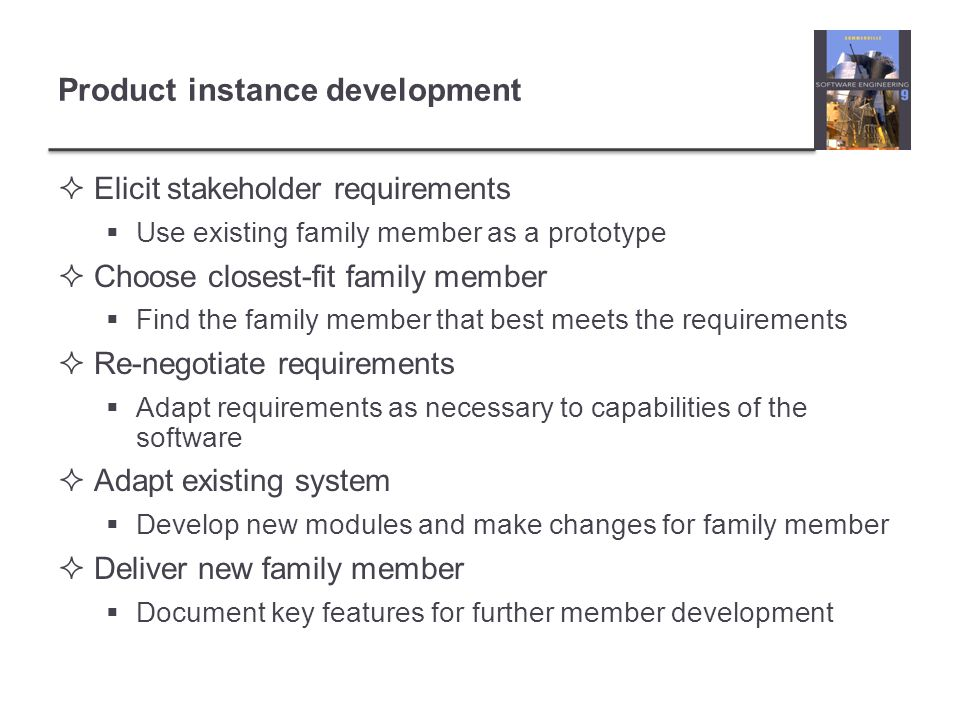 Product instance development  Elicit stakeholder requirements  Use existing family member as a prototype  Choose closest-fit family member  Find t