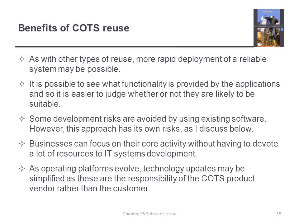 Benefits of COTS reuse  As with other types of reuse, more rapid deployment of a reliable system may be possible.  It is possible to see what functi