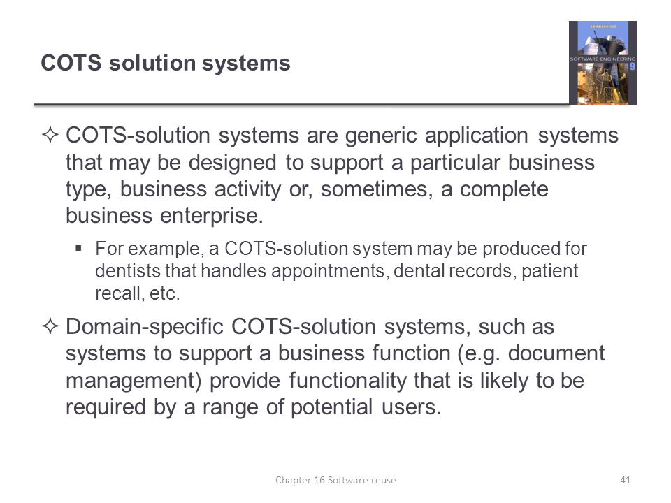 COTS solution systems  COTS-solution systems are generic application systems that may be designed to support a particular business type, business act