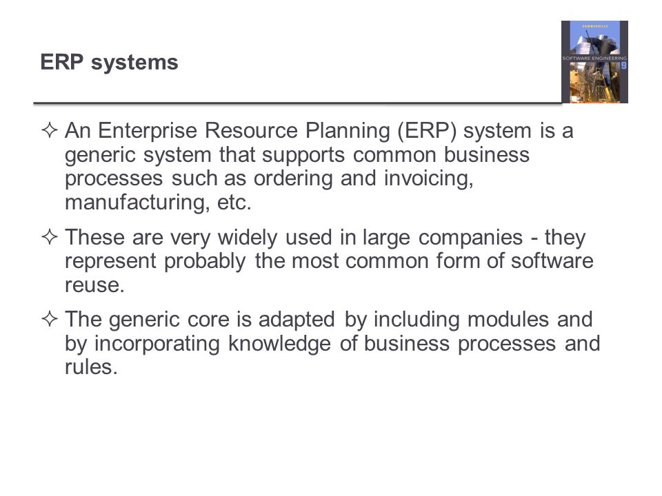 ERP systems  An Enterprise Resource Planning (ERP) system is a generic system that supports common business processes such as ordering and invoicing,