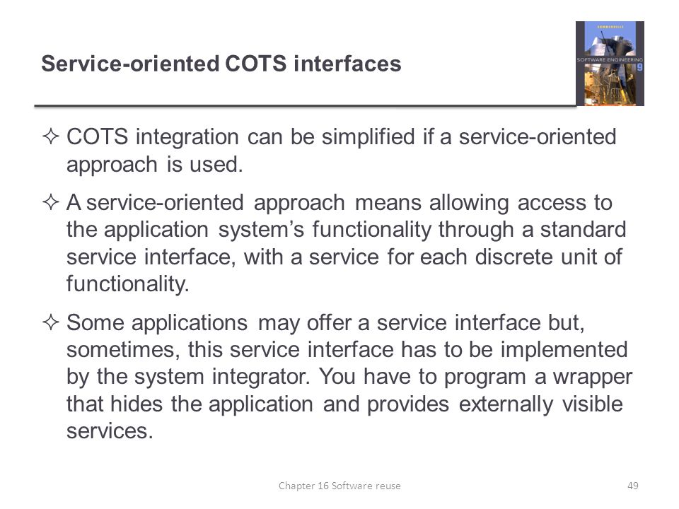 Service-oriented COTS interfaces  COTS integration can be simplified if a service-oriented approach is used.  A service-oriented approach means allo