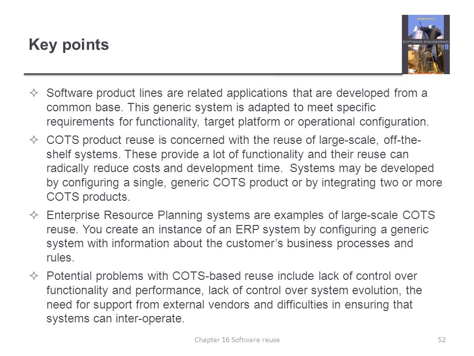 Key points  Software product lines are related applications that are developed from a common base. This generic system is adapted to meet specific re