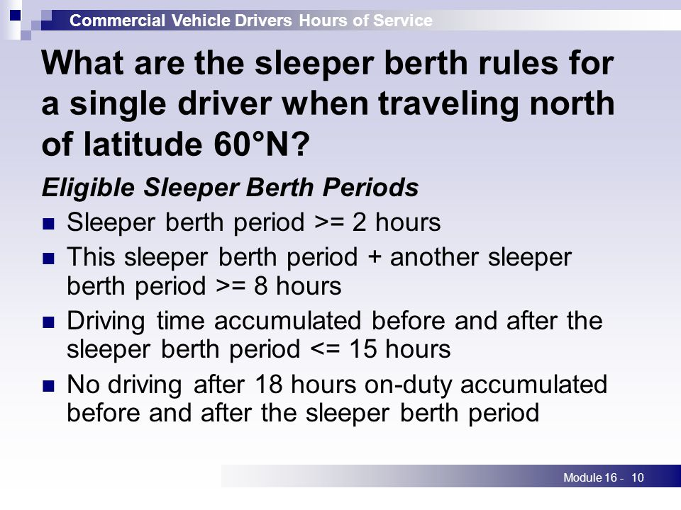 Commercial Vehicle Drivers Hours of Service Module 16 -10 What are the sleeper berth rules for a single driver when traveling north of latitude 60°N.