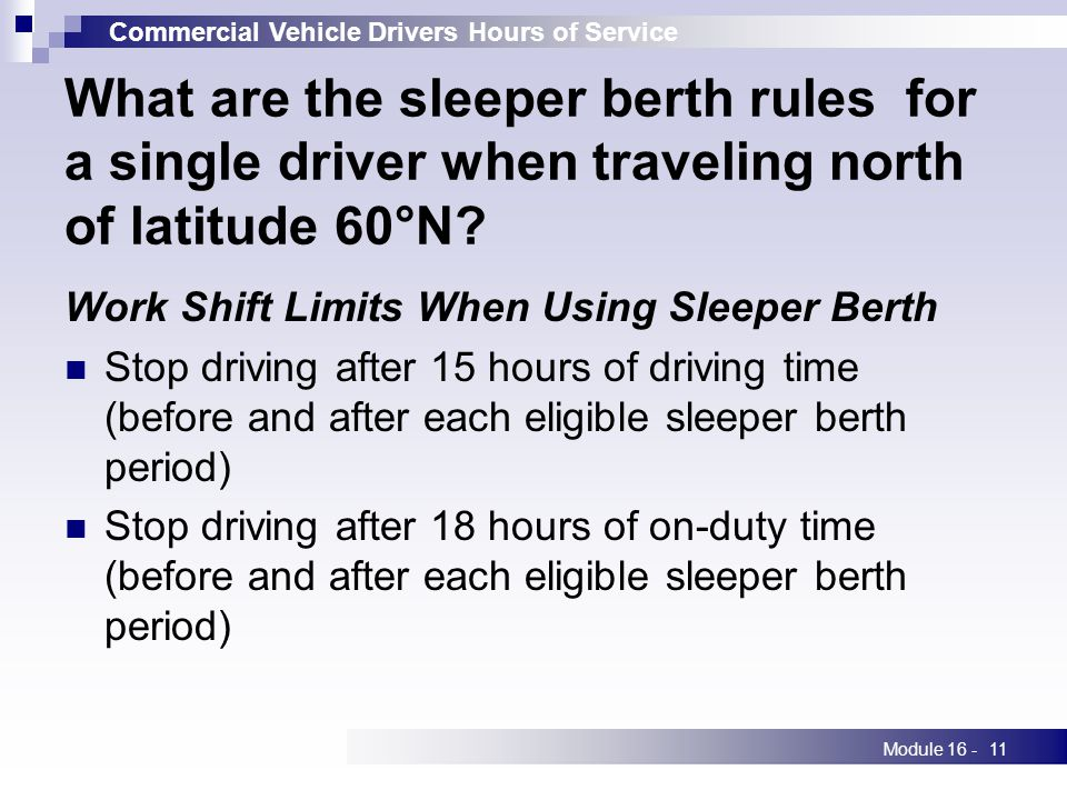 Commercial Vehicle Drivers Hours of Service Module 16 -11 What are the sleeper berth rules for a single driver when traveling north of latitude 60°N.