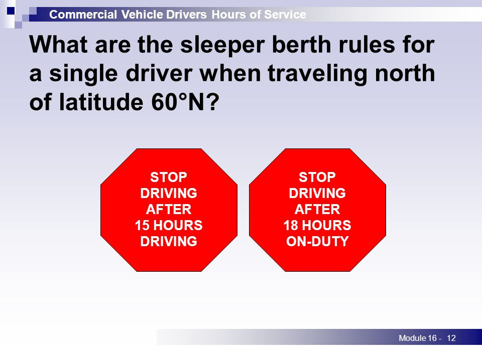 Commercial Vehicle Drivers Hours of Service Module 16 -12 What are the sleeper berth rules for a single driver when traveling north of latitude 60°N.