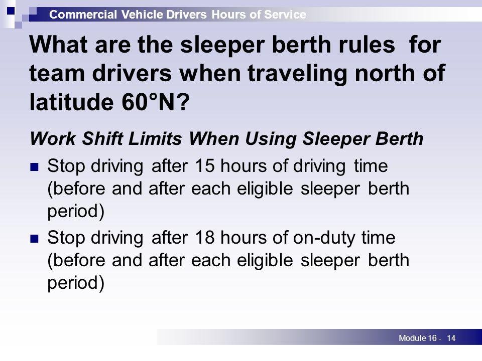 Commercial Vehicle Drivers Hours of Service Module 16 -14 What are the sleeper berth rules for team drivers when traveling north of latitude 60°N.