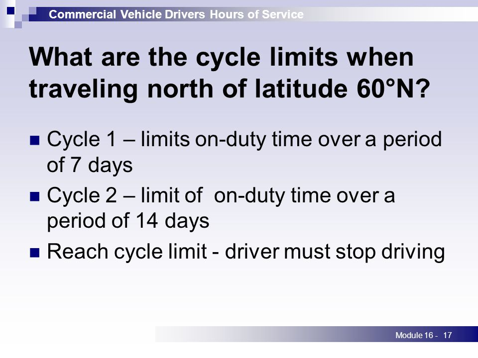 Commercial Vehicle Drivers Hours of Service Module 16 -17 What are the cycle limits when traveling north of latitude 60°N.
