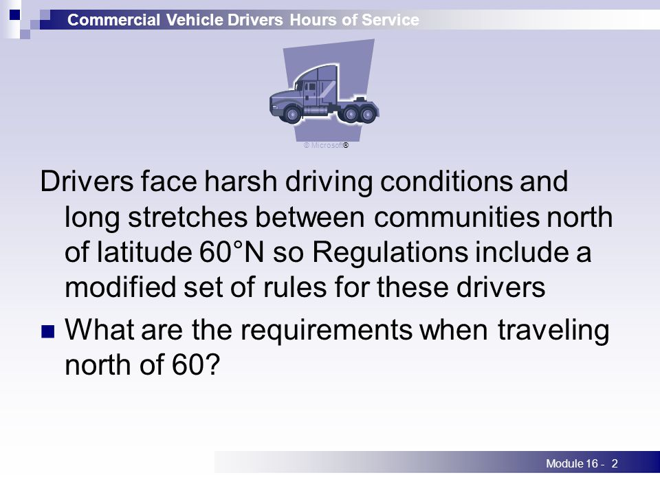 Commercial Vehicle Drivers Hours of Service Module 16 -2 Drivers face harsh driving conditions and long stretches between communities north of latitude 60°N so Regulations include a modified set of rules for these drivers What are the requirements when traveling north of 60.