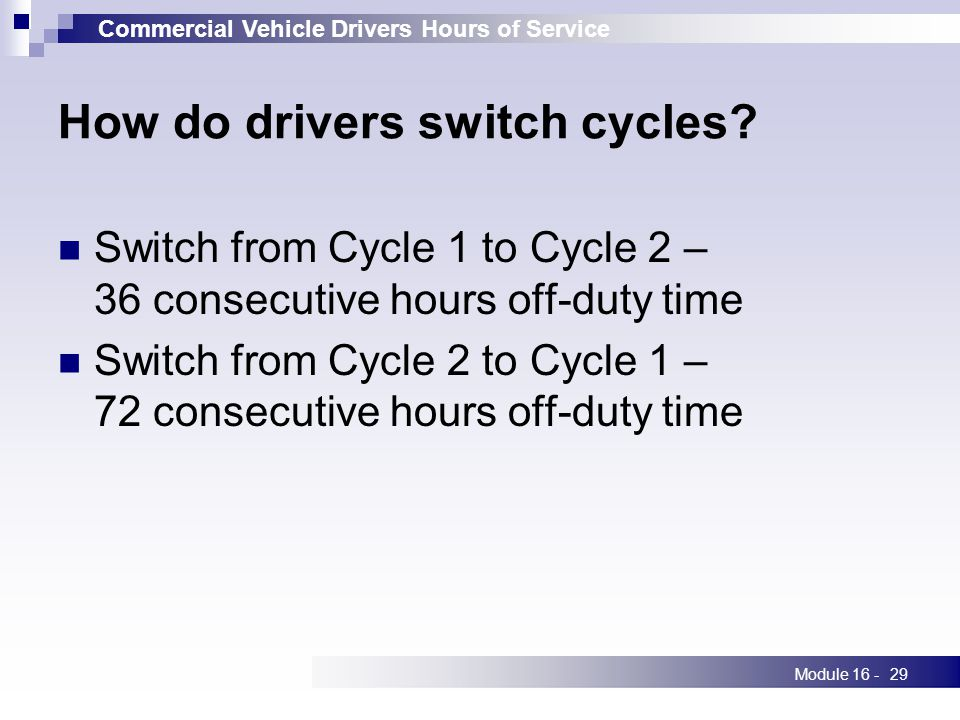 Commercial Vehicle Drivers Hours of Service Module 16 -29 How do drivers switch cycles.