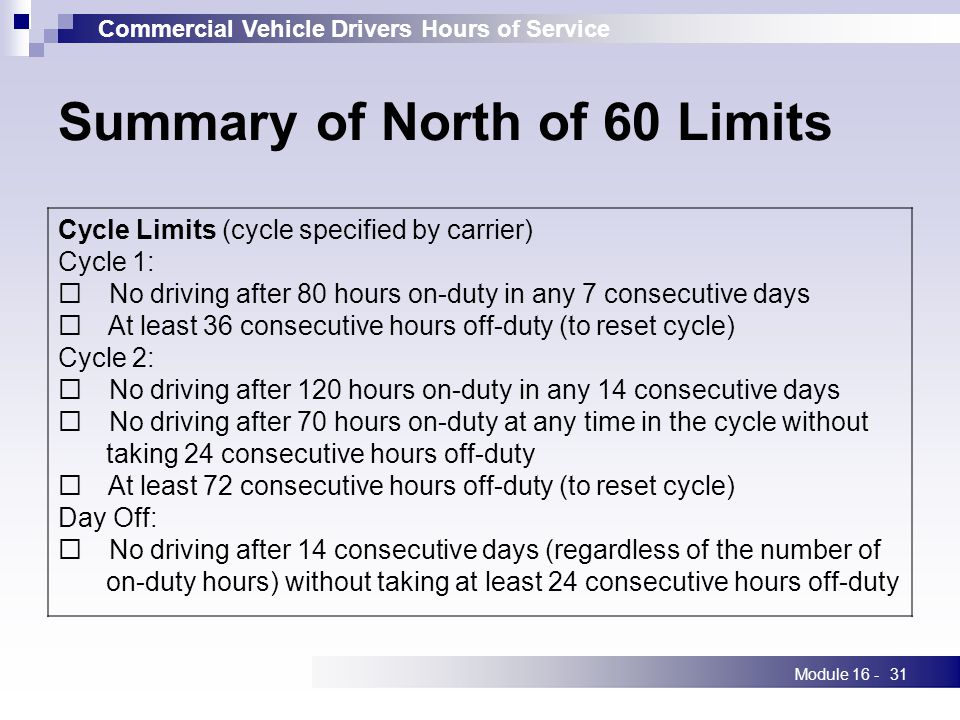Commercial Vehicle Drivers Hours of Service Module 16 -31 Summary of North of 60 Limits Cycle Limits (cycle specified by carrier) Cycle 1:  No driving after 80 hours on-duty in any 7 consecutive days  At least 36 consecutive hours off-duty (to reset cycle) Cycle 2:  No driving after 120 hours on-duty in any 14 consecutive days  No driving after 70 hours on-duty at any time in the cycle without taking 24 consecutive hours off-duty  At least 72 consecutive hours off-duty (to reset cycle) Day Off:  No driving after 14 consecutive days (regardless of the number of on-duty hours) without taking at least 24 consecutive hours off-duty