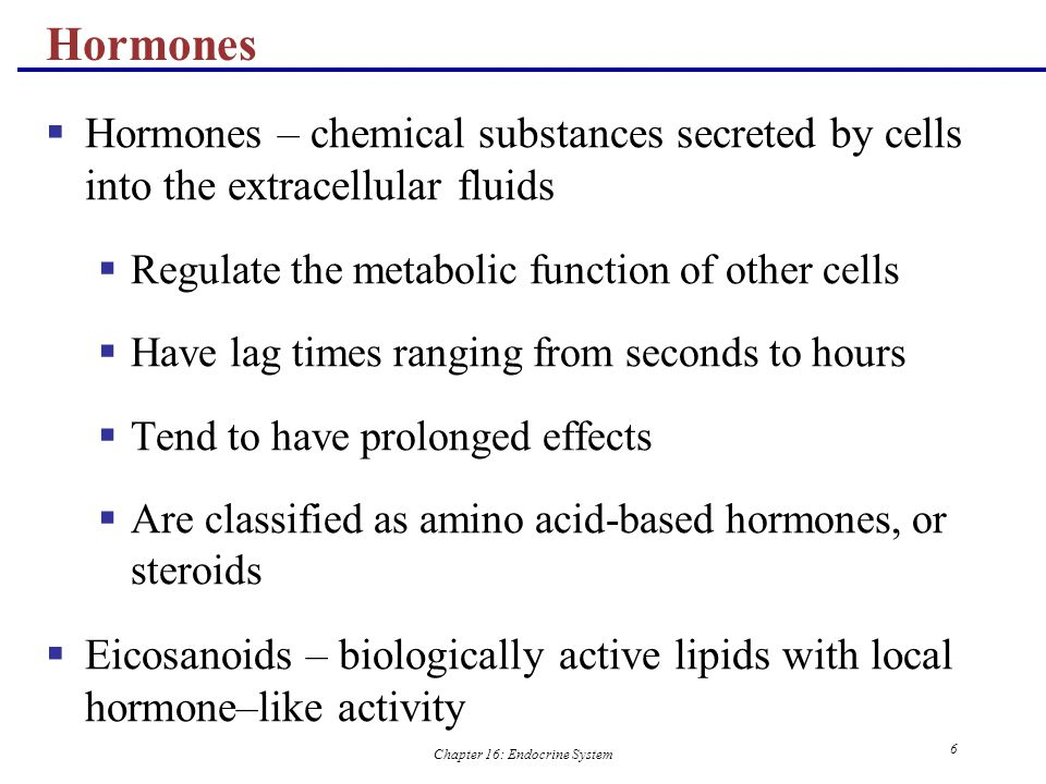 Chapter 16: Endocrine System 7 Types of Hormones  Amino acid based – most hormones belong to this class, including:  Amines, thyroxine, peptide, and protein hormones  Steroids – gonadal and adrenocortical hormones  Eicosanoids – leukotrienes and prostaglandins