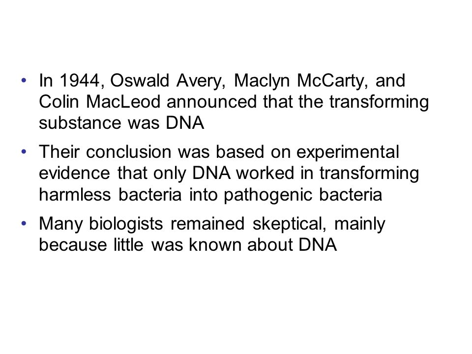In 1944, Oswald Avery, Maclyn McCarty, and Colin MacLeod announced that the transforming substance was DNA Their conclusion was based on experimental