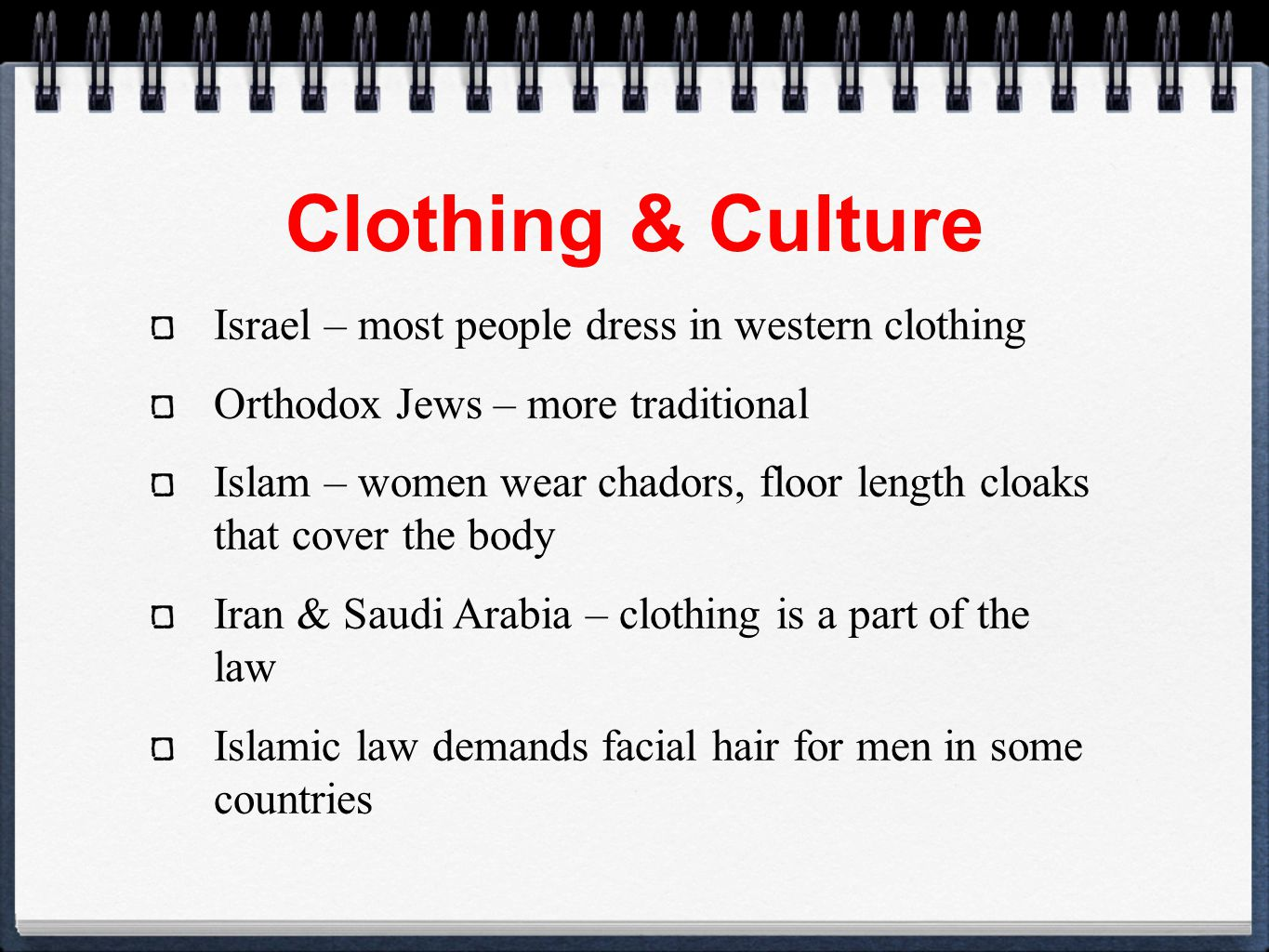 Clothing & Culture Israel – most people dress in western clothing Orthodox Jews – more traditional Islam – women wear chadors, floor length cloaks that cover the body Iran & Saudi Arabia – clothing is a part of the law Islamic law demands facial hair for men in some countries