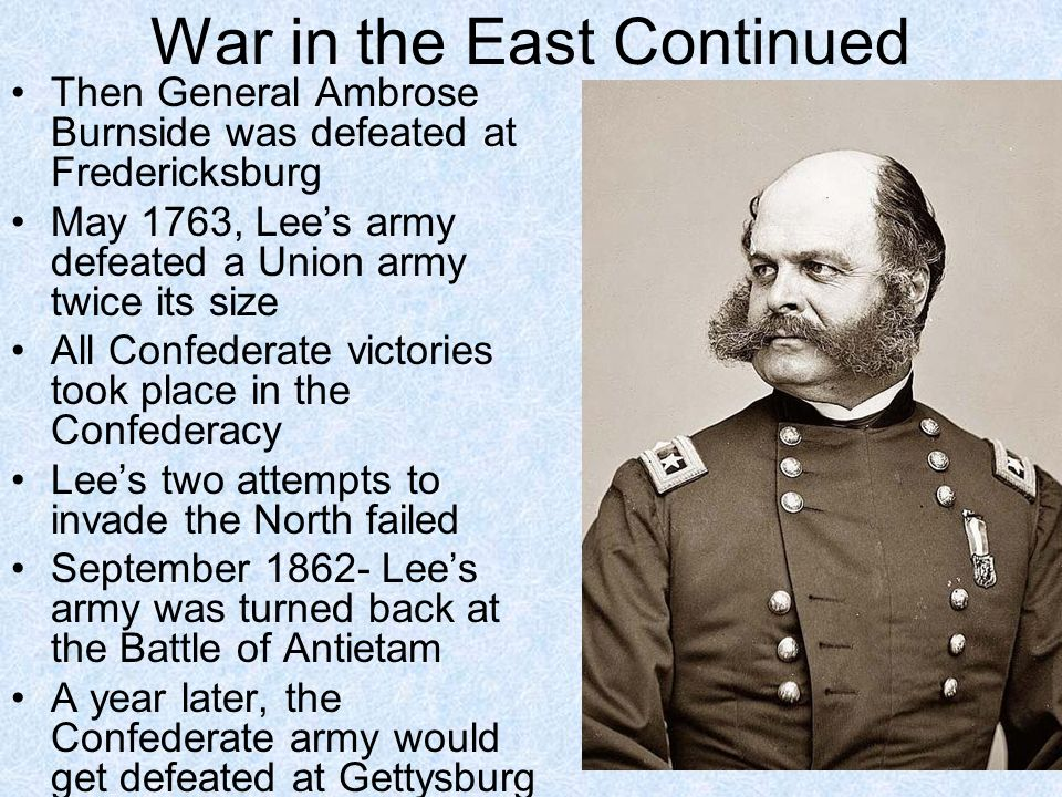 War in the East Continued Then General Ambrose Burnside was defeated at Fredericksburg May 1763, Lee's army defeated a Union army twice its size All C