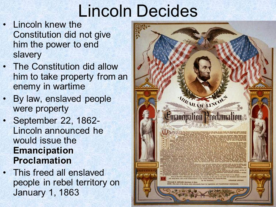 Lincoln Decides Lincoln knew the Constitution did not give him the power to end slavery The Constitution did allow him to take property from an enemy