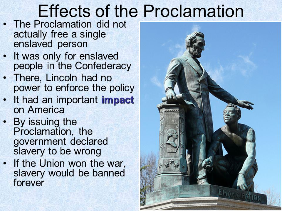 Effects of the Proclamation The Proclamation did not actually free a single enslaved person It was only for enslaved people in the Confederacy There,