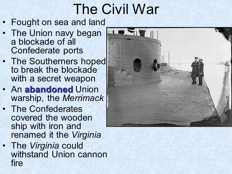 The Civil War Fought on sea and land The Union navy began a blockade of all Confederate ports The Southerners hoped to break the blockade with a secre