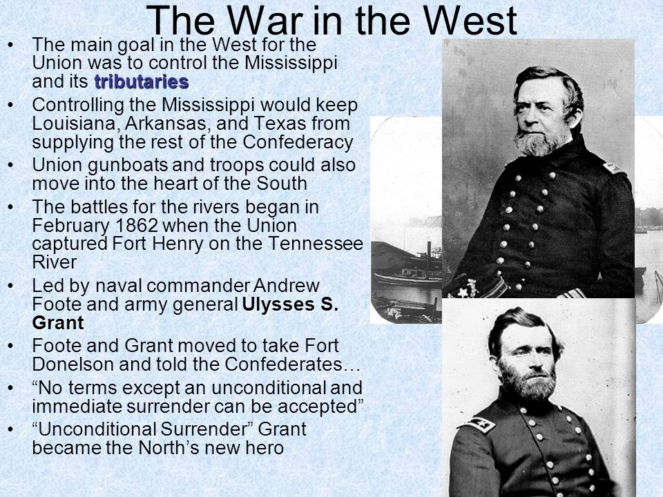 The War in the West tributariesThe main goal in the West for the Union was to control the Mississippi and its tributaries Controlling the Mississippi