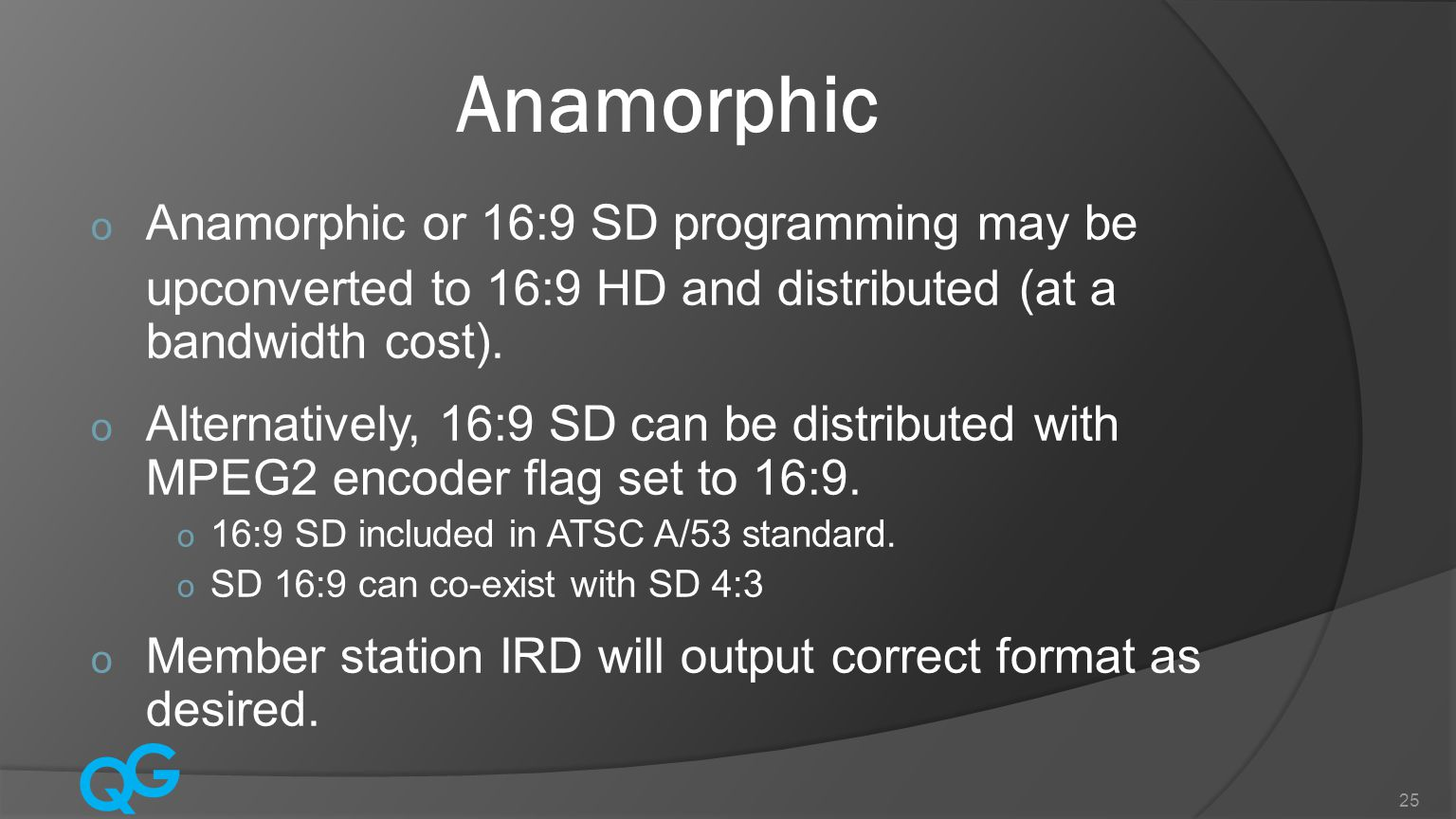 Q G 25 Anamorphic o Anamorphic or 16:9 SD programming may be upconverted to 16:9 HD and distributed (at a bandwidth cost).