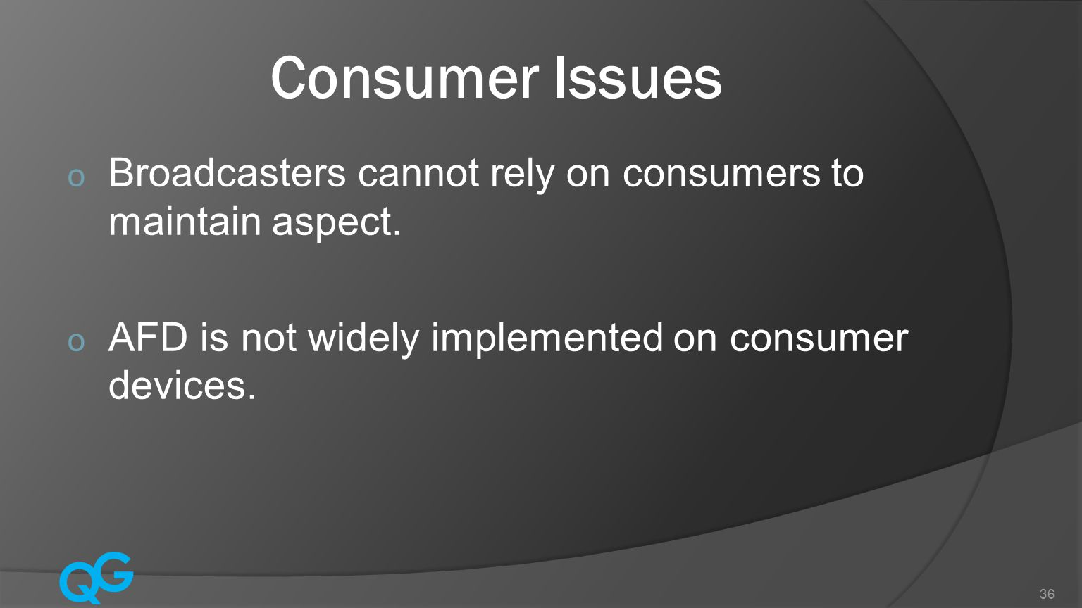 Q G 36 Consumer Issues o Broadcasters cannot rely on consumers to maintain aspect.