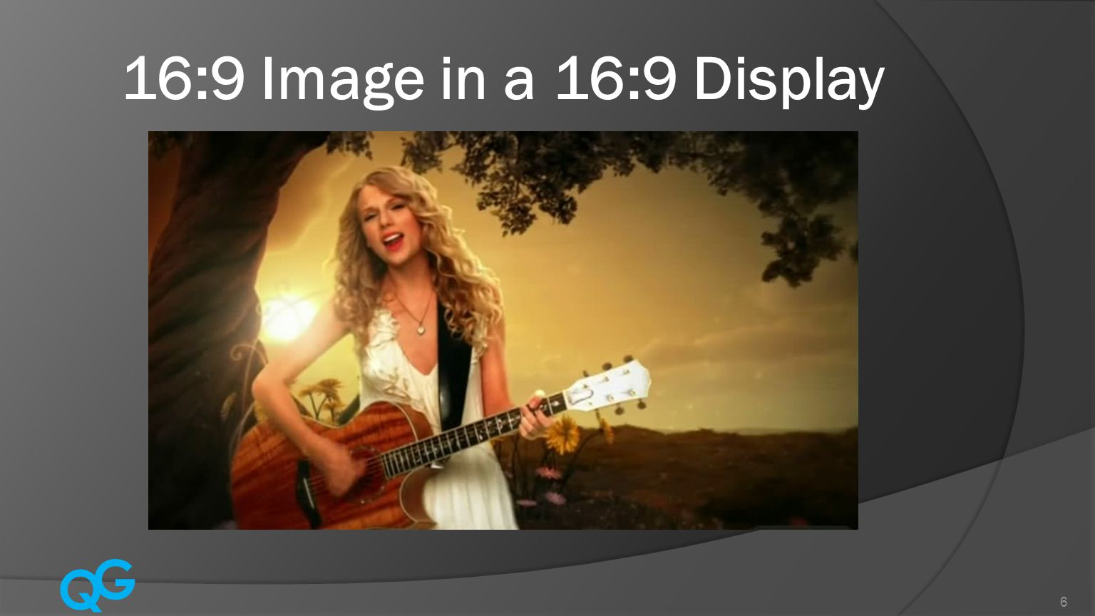 Q G 6 16:9 Image in a 16:9 Display