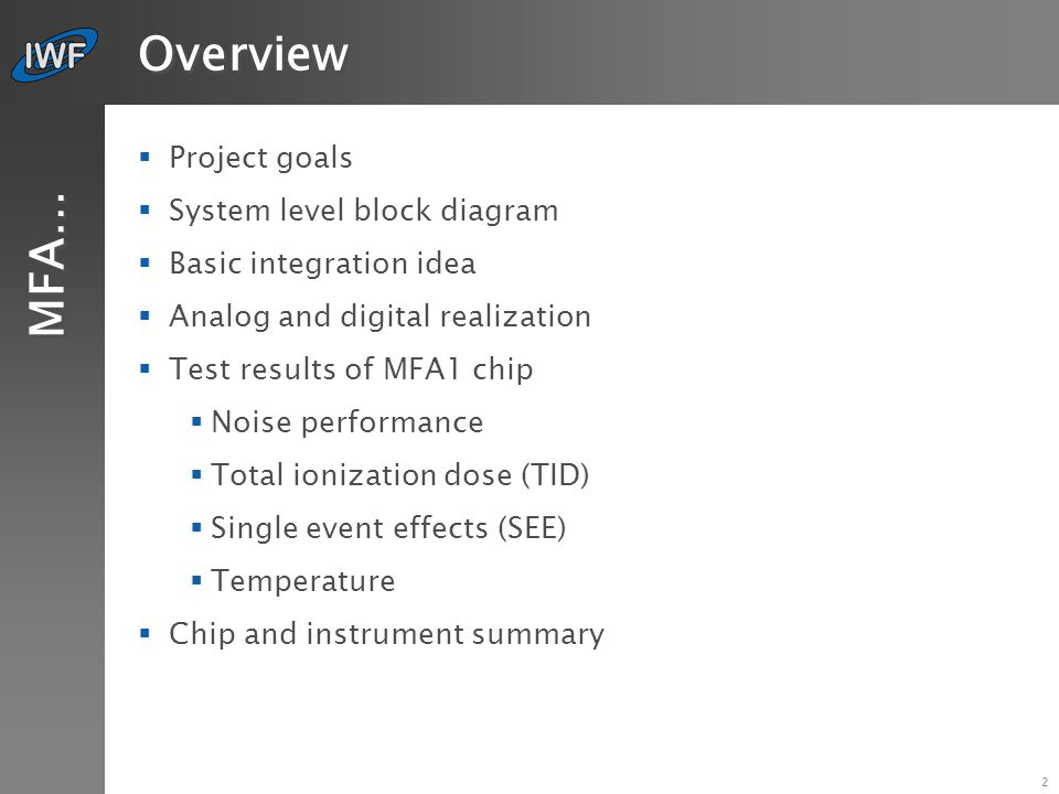 3 Project goals MFA…  Development of an instrument front-end ASIC for an external fluxgate (magnetic field) sensor  Reduction of mass and power dissipation  Instrument performance as good as of a standard fluxgate electronics (Venus Express, Themis, etc.)  Reduction of instrument costs (e.g.