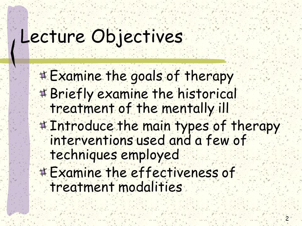 2 Lecture Objectives Examine the goals of therapy Briefly examine the historical treatment of the mentally ill Introduce the main types of therapy int