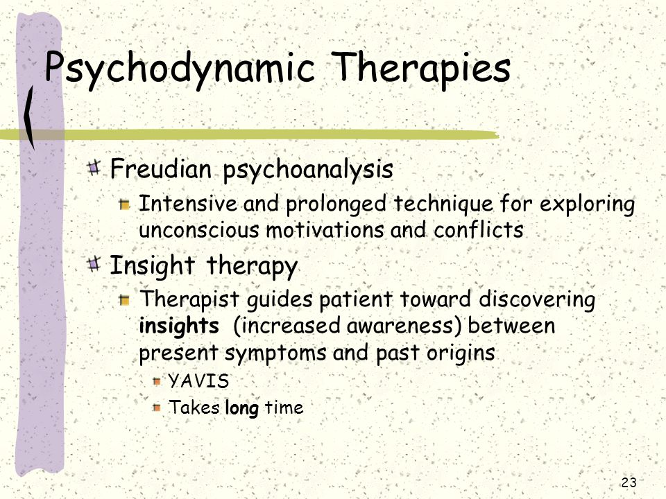 23 Psychodynamic Therapies Freudian psychoanalysis Intensive and prolonged technique for exploring unconscious motivations and conflicts Insight thera