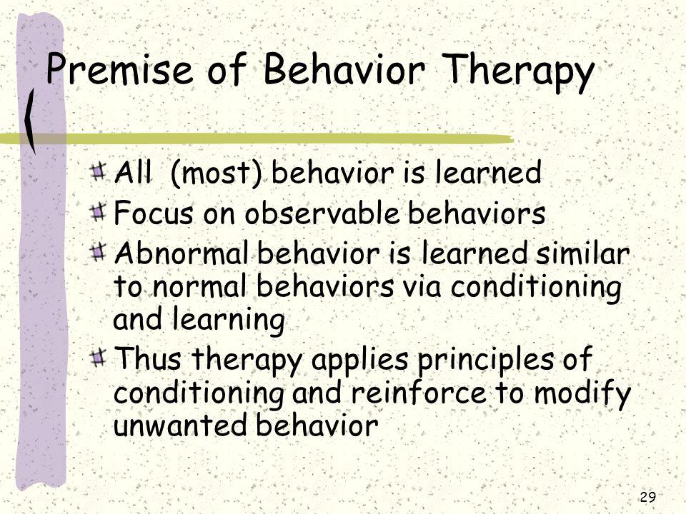 29 Premise of Behavior Therapy All (most) behavior is learned Focus on observable behaviors Abnormal behavior is learned similar to normal behaviors v